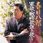 春日八郎/春日八郎 軍歌・戦時歌謡を歌う(アルバム)