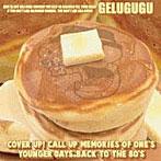 GELUGUGU/カバーアップ!コールアップ メモリーズ オブ ワンズ ヤンガー デイズ バックトゥ ザ エイティズ(アルバム)